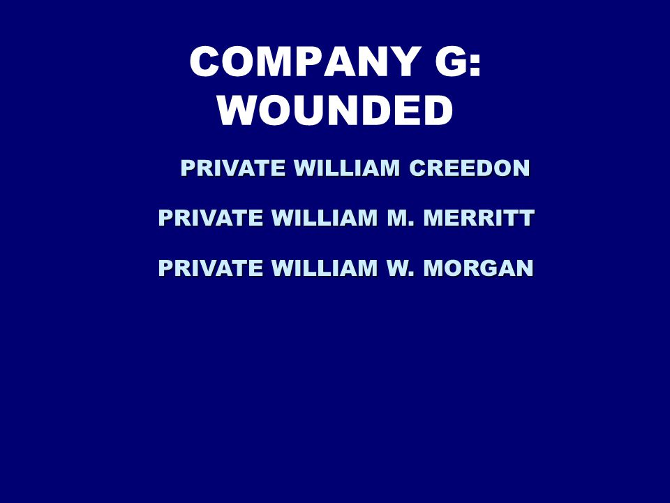 COMPANY G: WOUNDED PRIVATE WILLIAM CREEDON PRIVATE WILLIAM M. MERRITT PRIVATE WILLIAM W. MORGAN
