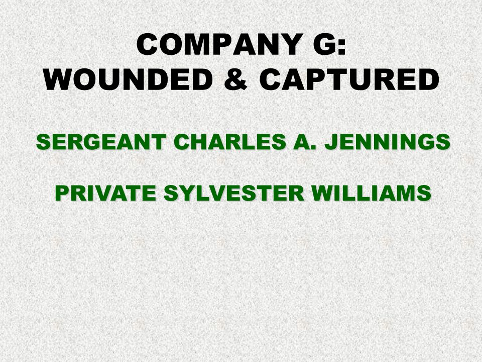 COMPANY G: WOUNDED & CAPTURED SERGEANT CHARLES A. JENNINGS PRIVATE SYLVESTER WILLIAMS