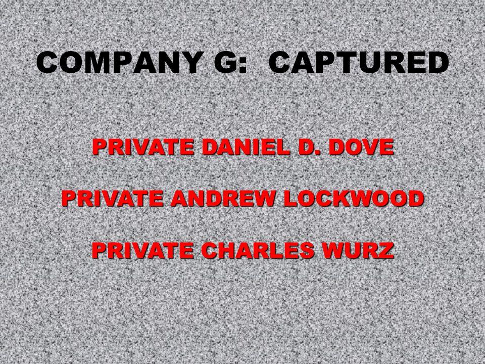 COMPANY G: CAPTURED PRIVATE DANIEL D. DOVE PRIVATE ANDREW LOCKWOOD PRIVATE CHARLES WURZ