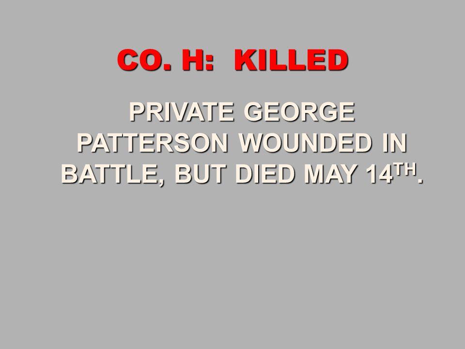 CO. H: KILLED PRIVATE GEORGE PRIVATE GEORGE PATTERSON WOUNDED IN PATTERSON WOUNDED IN BATTLE, BUT DIED MAY 14 TH. BATTLE, BUT DIED MAY 14 TH.