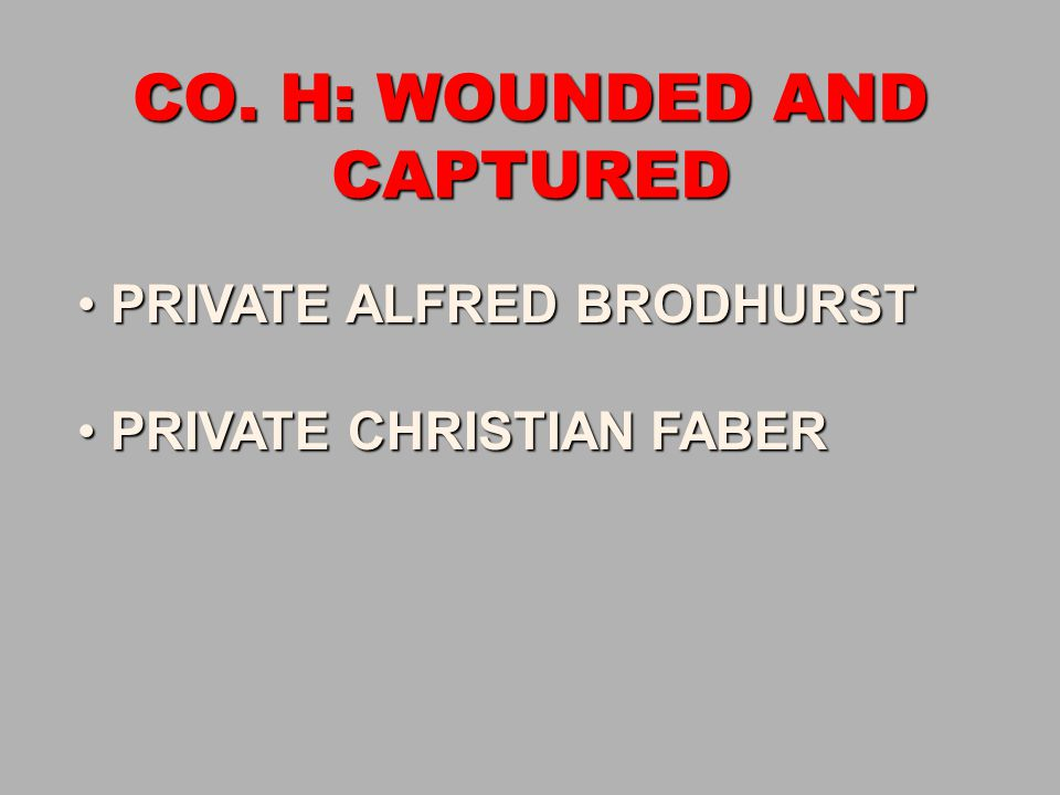 CO. H: WOUNDED AND CAPTURED PRIVATE ALFRED BRODHURST PRIVATE ALFRED BRODHURST PRIVATE CHRISTIAN FABER PRIVATE CHRISTIAN FABER