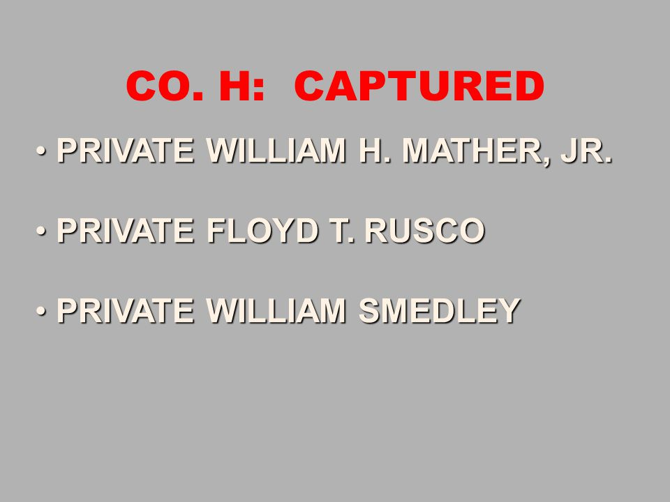 CO. H: CAPTURED PRIVATE WILLIAM H. MATHER, JR. PRIVATE WILLIAM H. MATHER, JR. PRIVATE FLOYD T. RUSCO PRIVATE FLOYD T. RUSCO PRIVATE WILLIAM SMEDLEY PR