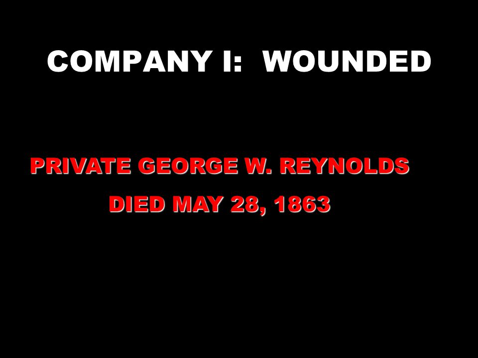 COMPANY I: WOUNDED PRIVATE GEORGE W. REYNOLDS DIED MAY 28, 1863