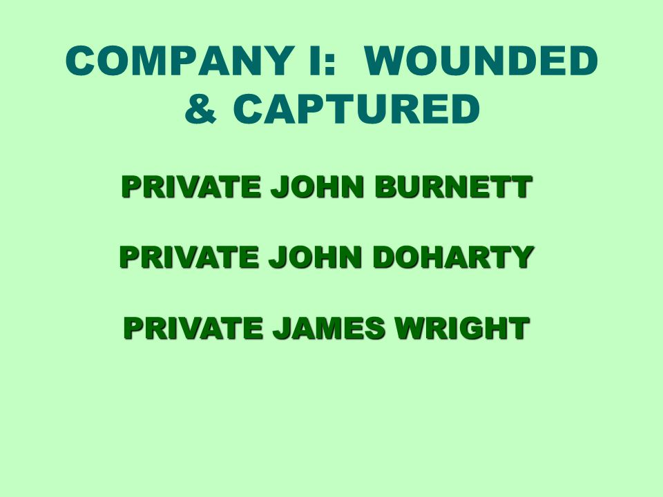 COMPANY I: WOUNDED & CAPTURED PRIVATE JOHN BURNETT PRIVATE JOHN DOHARTY PRIVATE JAMES WRIGHT