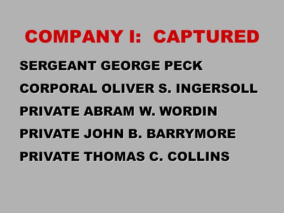 COMPANY I: CAPTURED SERGEANT GEORGE PECK CORPORAL OLIVER S. INGERSOLL PRIVATE ABRAM W. WORDIN PRIVATE JOHN B. BARRYMORE PRIVATE THOMAS C. COLLINS