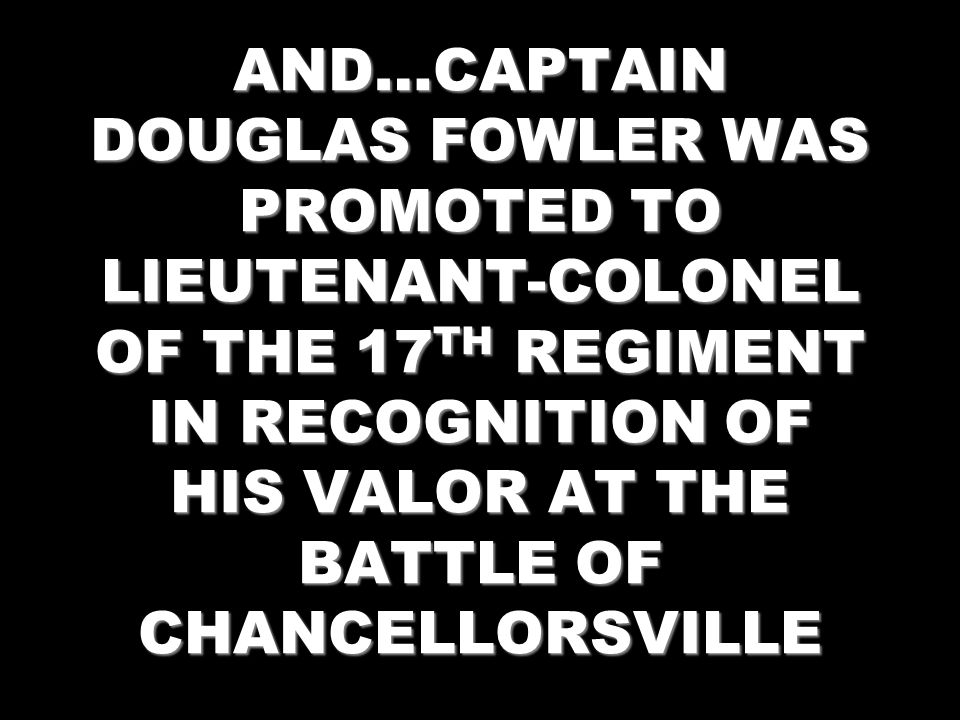 AND…CAPTAIN DOUGLAS FOWLER WAS PROMOTED TO LIEUTENANT-COLONEL OF THE 17 TH REGIMENT IN RECOGNITION OF HIS VALOR AT THE BATTLE OF CHANCELLORSVILLE