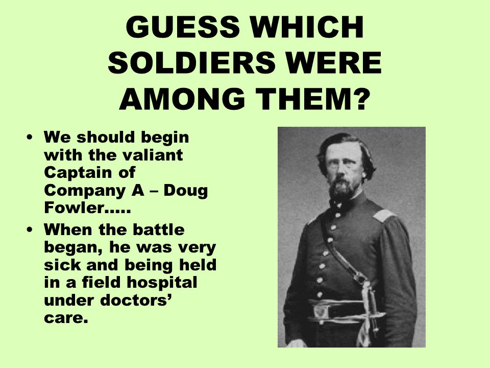 GUESS WHICH SOLDIERS WERE AMONG THEM? We should begin with the valiant Captain of Company A – Doug Fowler….. When the battle began, he was very sick a
