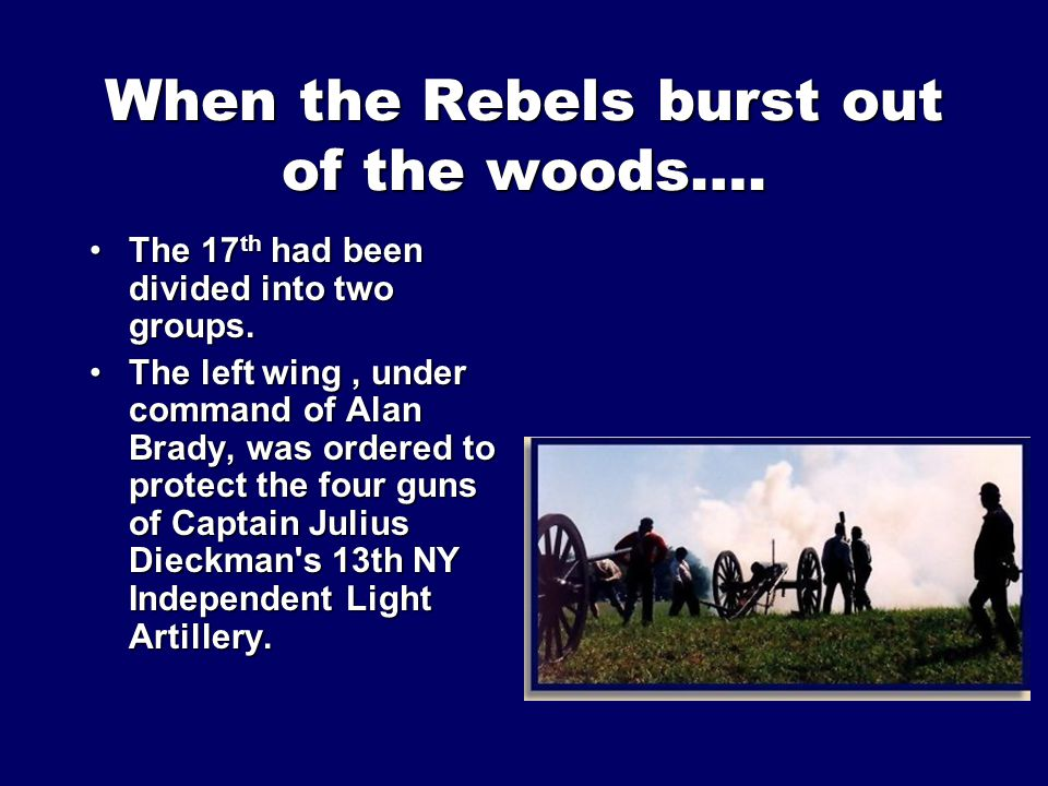When the Rebels burst out of the woods…. The 17 th had been divided into two groups.The 17 th had been divided into two groups. The left wing, under c