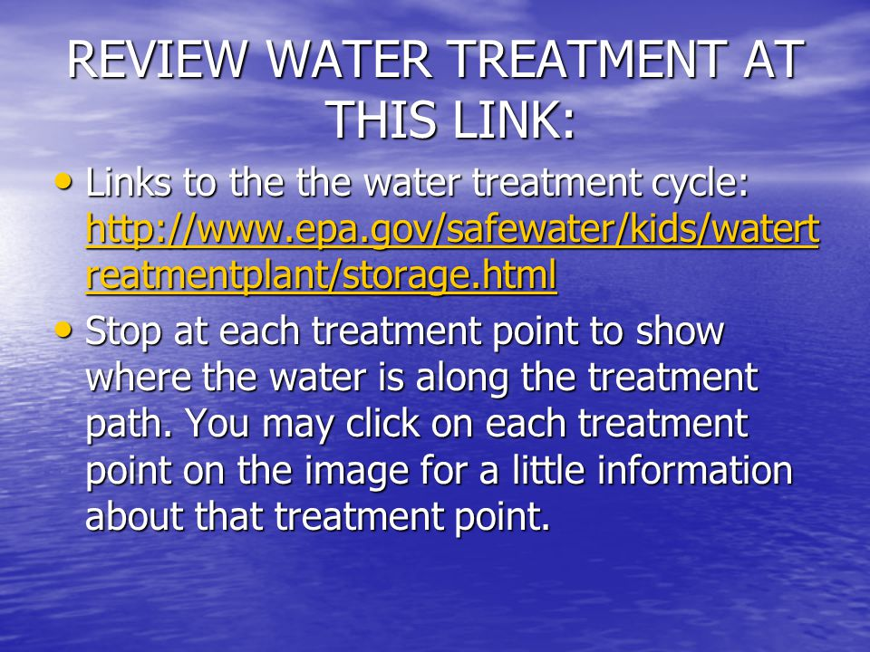 REVIEW WATER TREATMENT AT THIS LINK: Links to the the water treatment cycle: http://www.epa.gov/safewater/kids/watert reatmentplant/storage.html Links