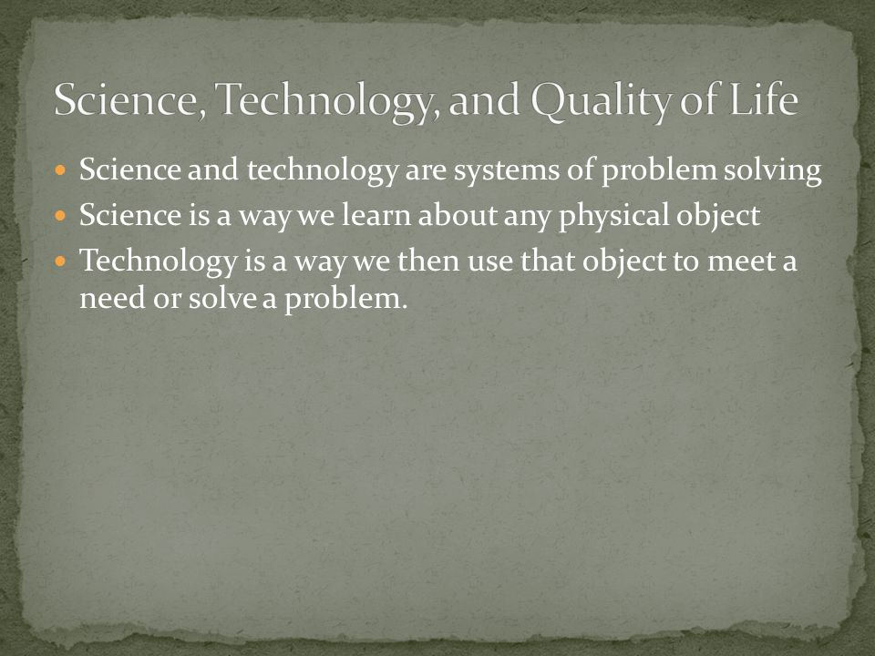 Science and technology are systems of problem solving Science is a way we learn about any physical object Technology is a way we then use that object to meet a need or solve a problem.