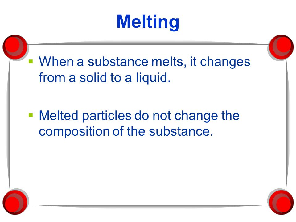 Melting  When a substance melts, it changes from a solid to a liquid.  Melted particles do not change the composition of the substance.