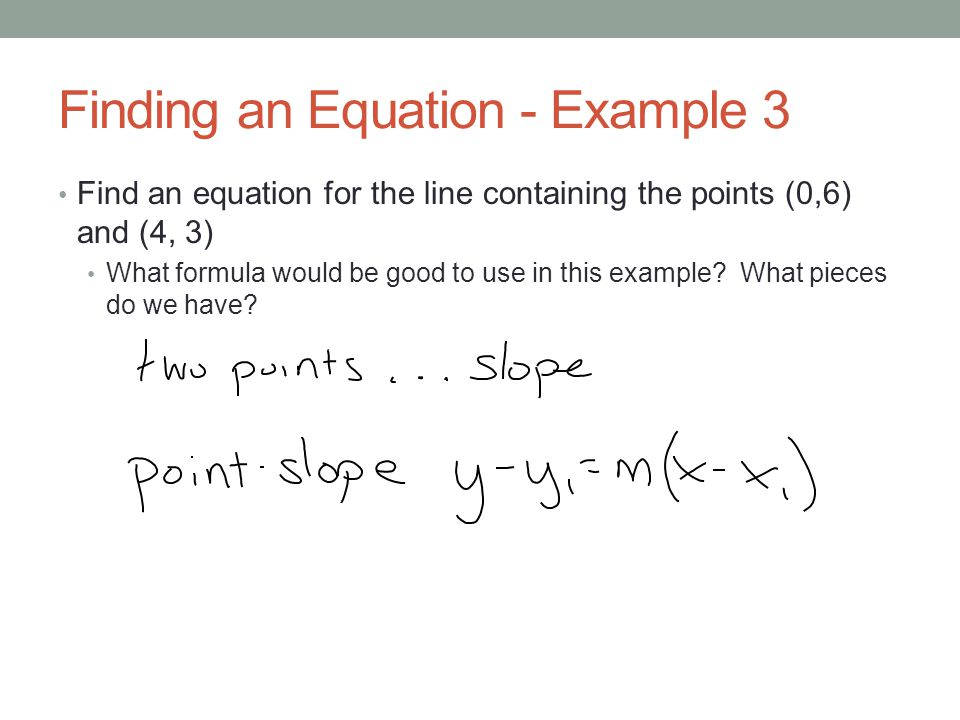 Finding an Equation - Example 3 Find an equation for the line containing the points (0,6) and (4, 3) What formula would be good to use in this example