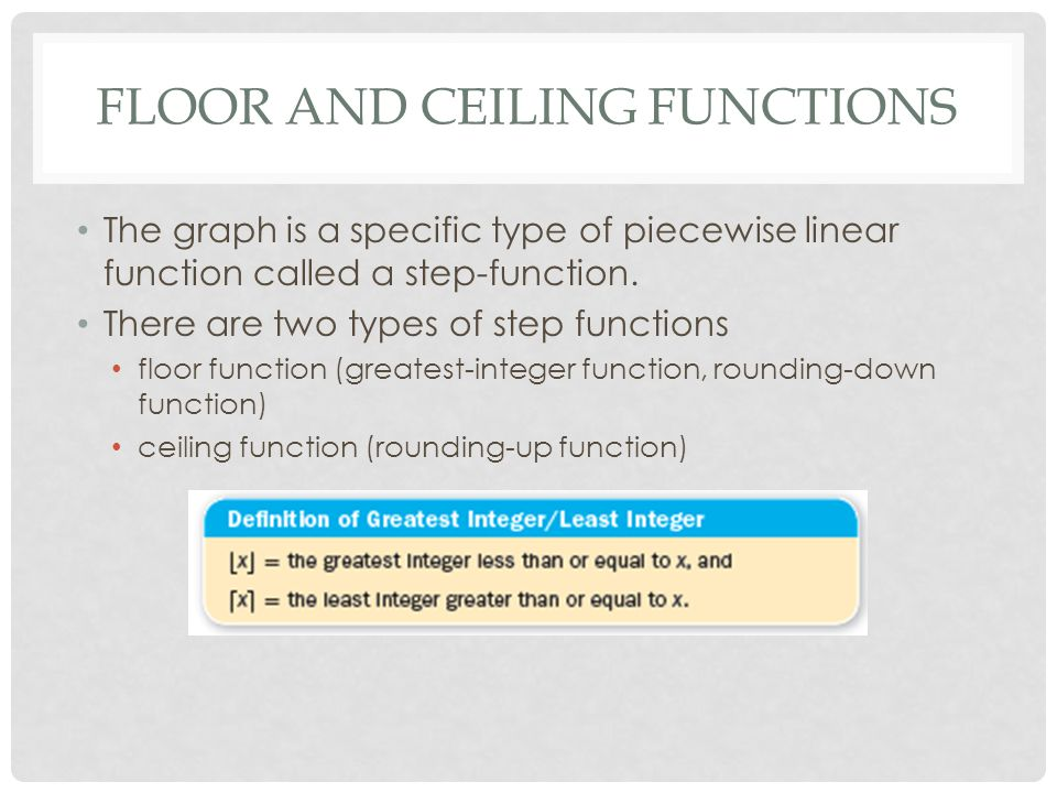 FLOOR AND CEILING FUNCTIONS The graph is a specific type of piecewise linear function called a step-function.