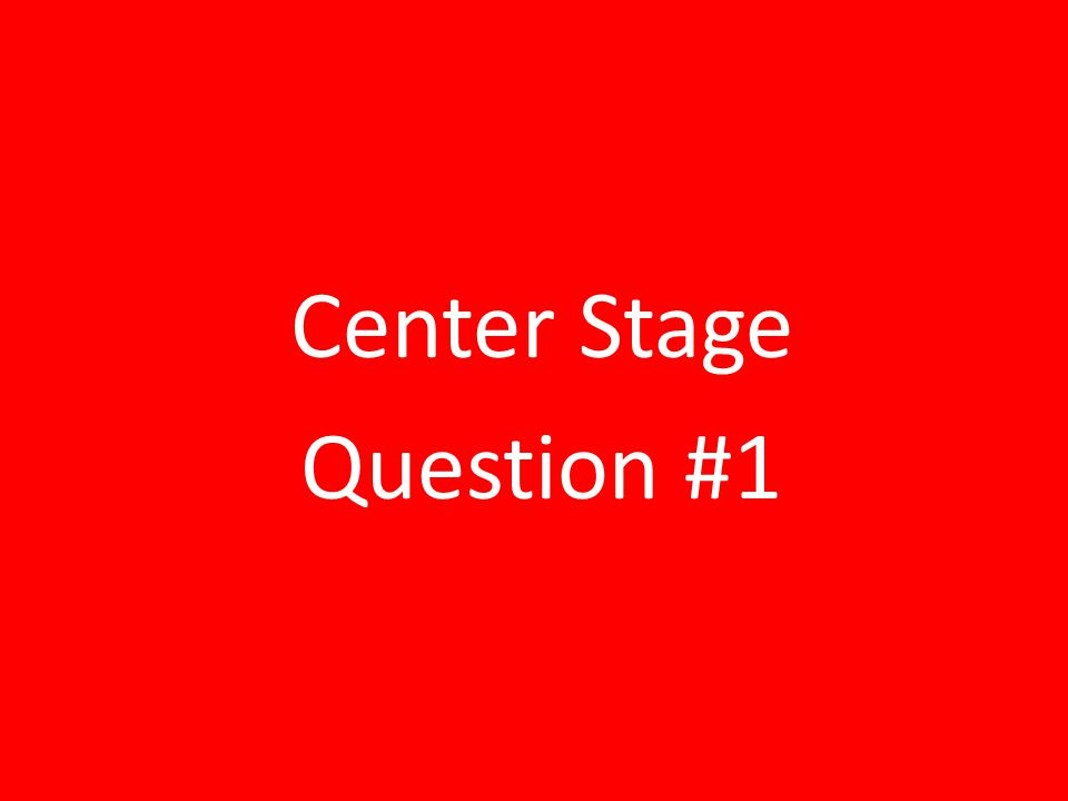 Center Stage Question #1