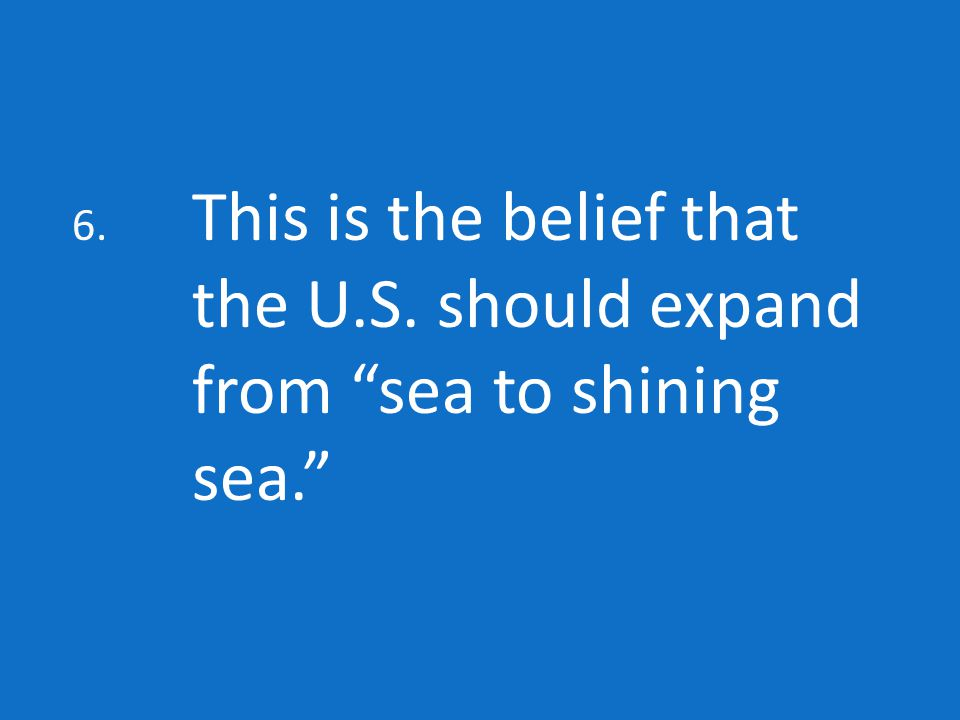 6. This is the belief that the U.S. should expand from sea to shining sea.