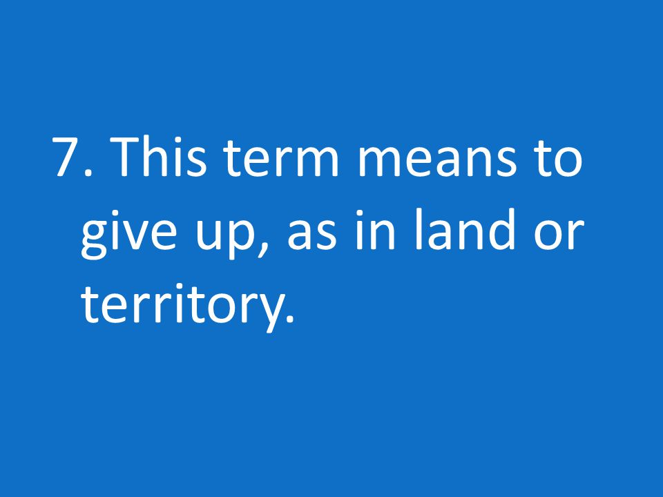 7. This term means to give up, as in land or territory.