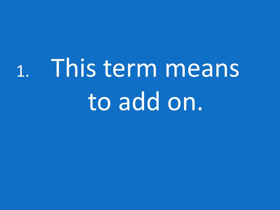 1. This term means to add on.