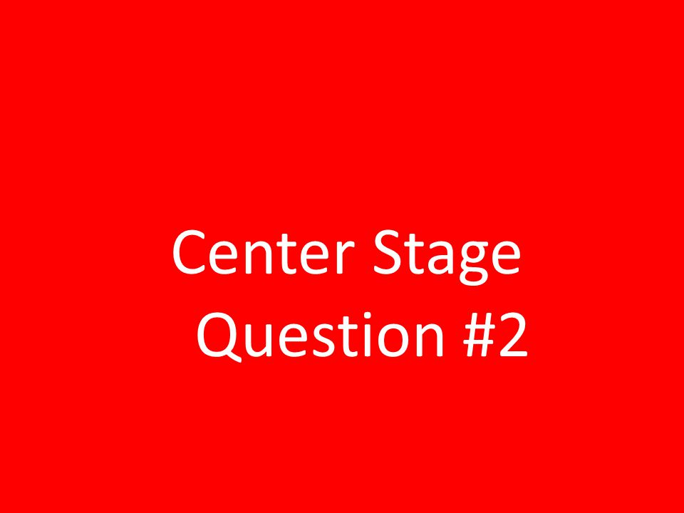 Center Stage Question #2