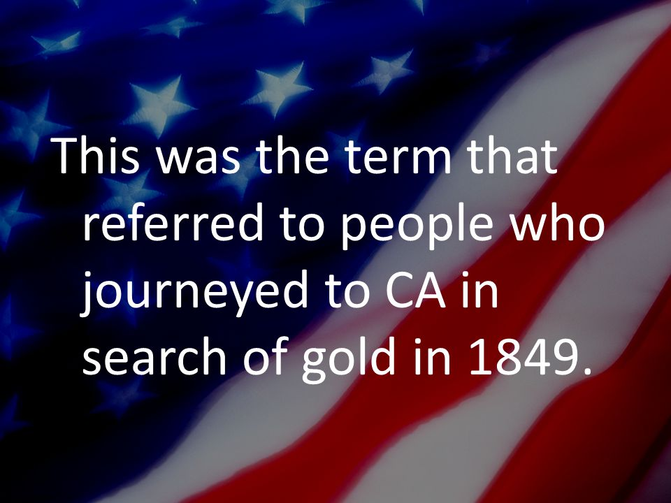 This was the term that referred to people who journeyed to CA in search of gold in 1849.