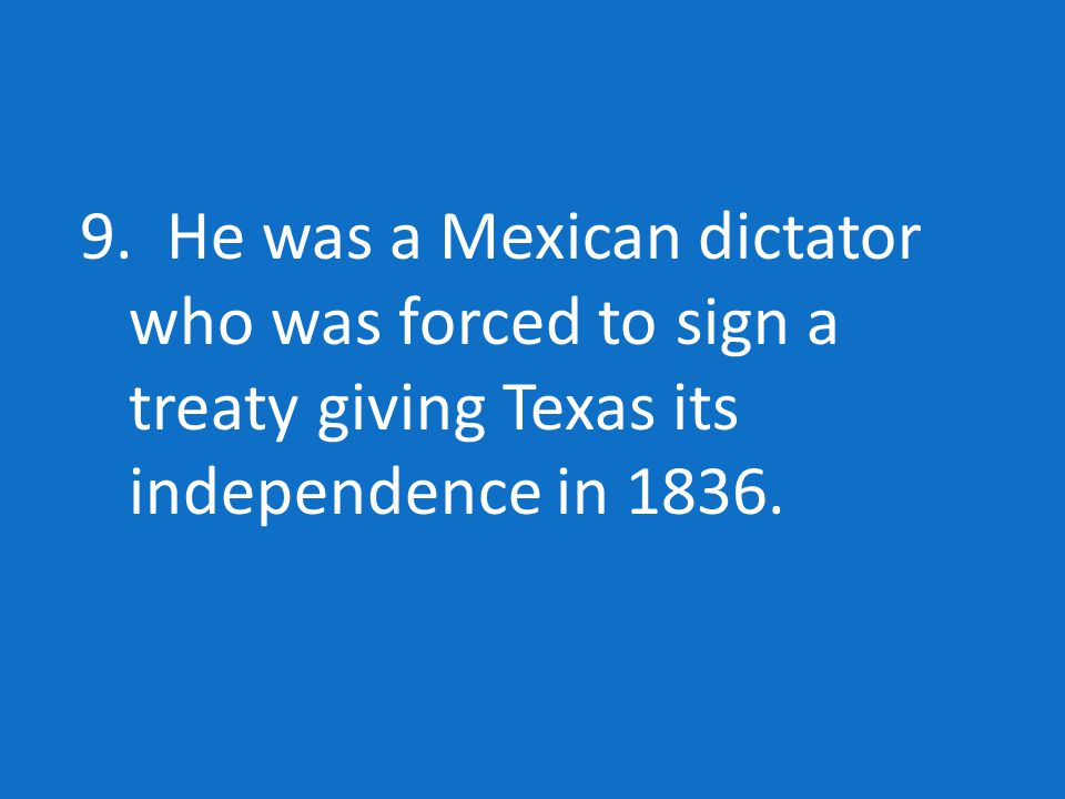 9. He was a Mexican dictator who was forced to sign a treaty giving Texas its independence in 1836.