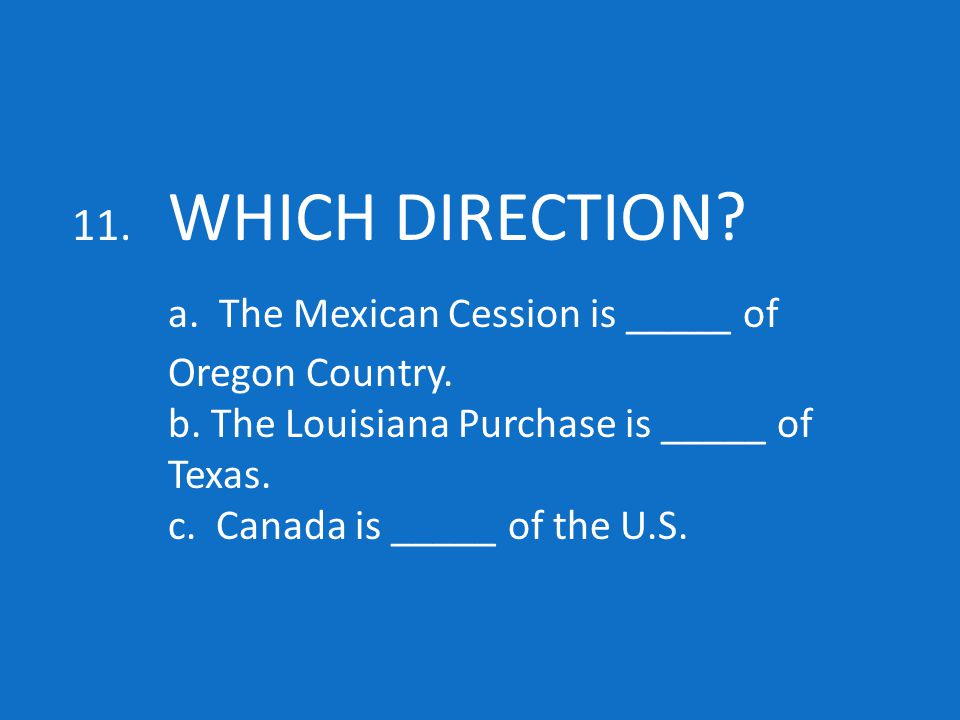 11. WHICH DIRECTION. a. The Mexican Cession is _____ of Oregon Country.