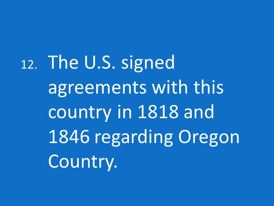 12. The U.S. signed agreements with this country in 1818 and 1846 regarding Oregon Country.