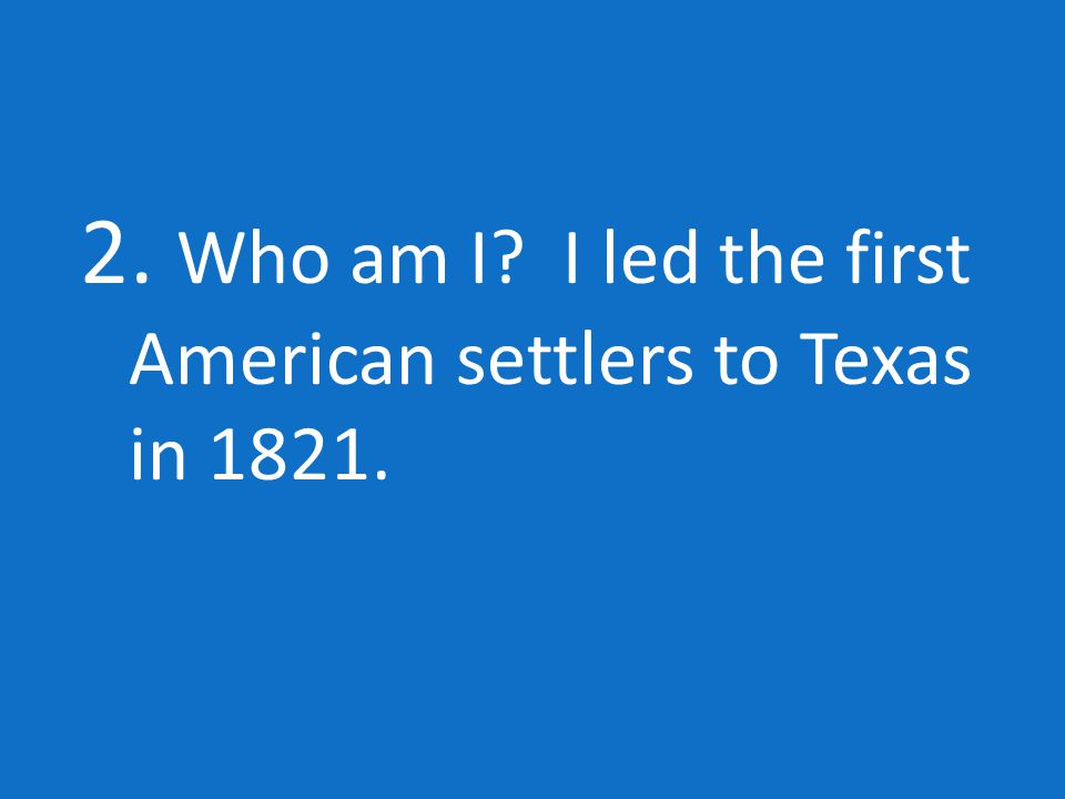 2. Who am I I led the first American settlers to Texas in 1821.