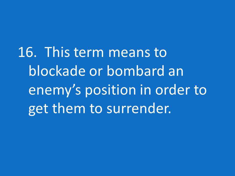 16. This term means to blockade or bombard an enemy's position in order to get them to surrender.
