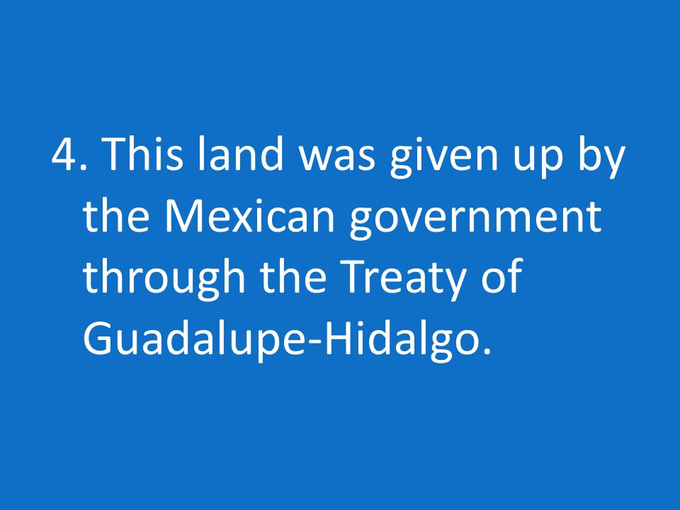 4. This land was given up by the Mexican government through the Treaty of Guadalupe-Hidalgo.
