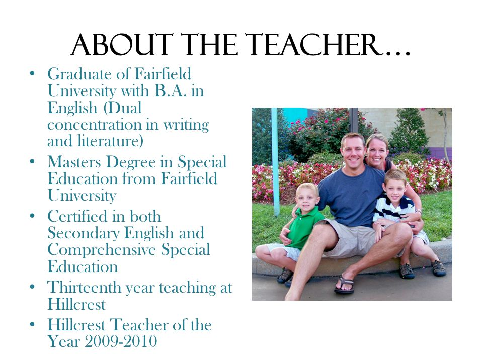About the Teacher… Graduate of Fairfield University with B.A. in English (Dual concentration in writing and literature) Masters Degree in Special Educ