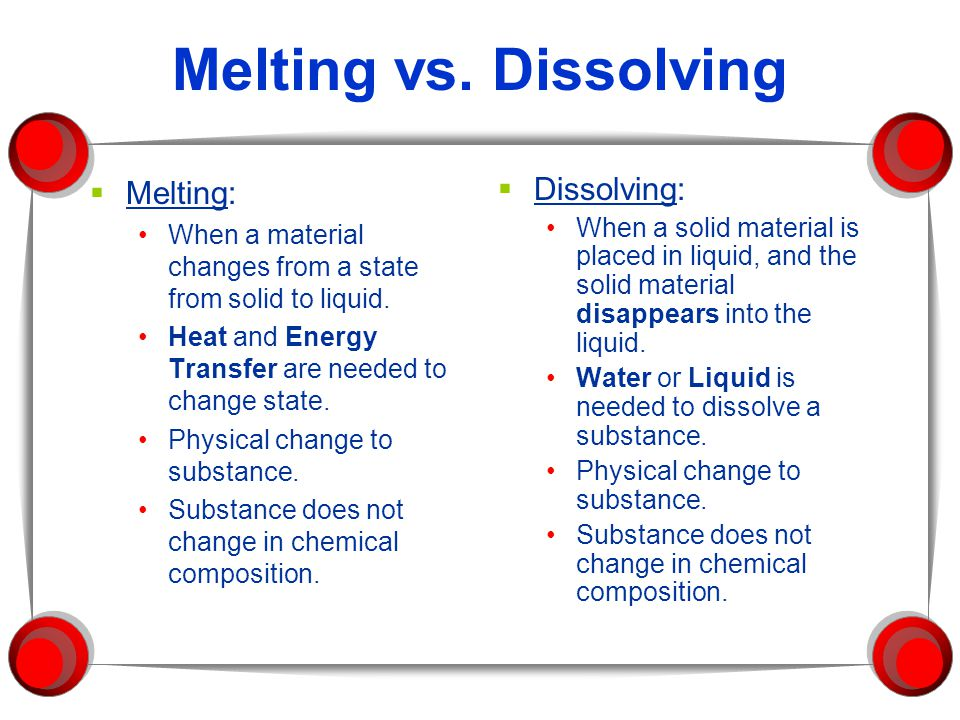 Melting vs. Dissolving  Melting: When a material changes from a state from solid to liquid. Heat and Energy Transfer are needed to change state. Phys
