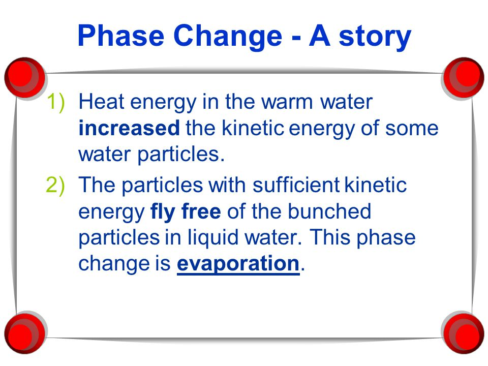 Phase Change - A story 1)Heat energy in the warm water increased the kinetic energy of some water particles. 2)The particles with sufficient kinetic e
