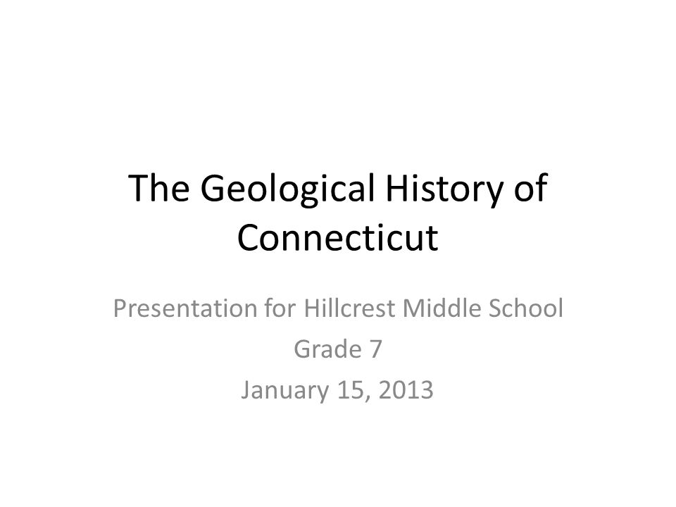 The Geological History of Connecticut Presentation for Hillcrest Middle School Grade 7 January 15, 2013