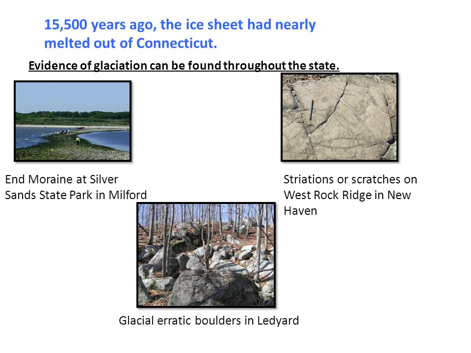 15,500 years ago, the ice sheet had nearly melted out of Connecticut. Evidence of glaciation can be found throughout the state. End Moraine at Silver