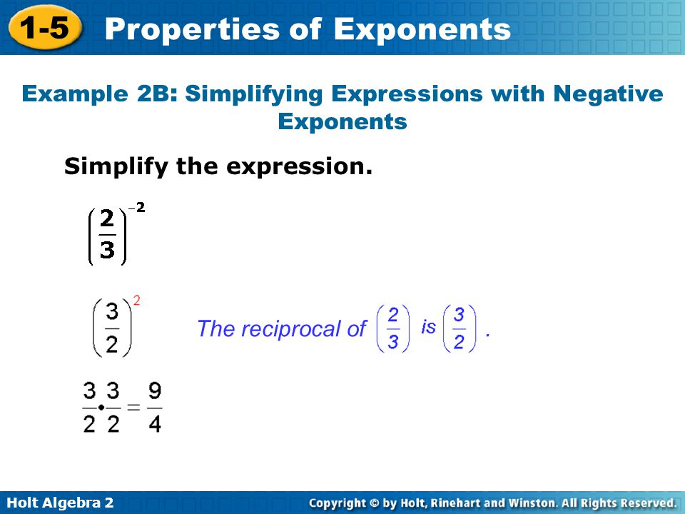 Holt Algebra 2 1-5 Properties of Exponents Simplify the expression. Example 2B : Simplifying Expressions with Negative Exponents The reciprocal of.