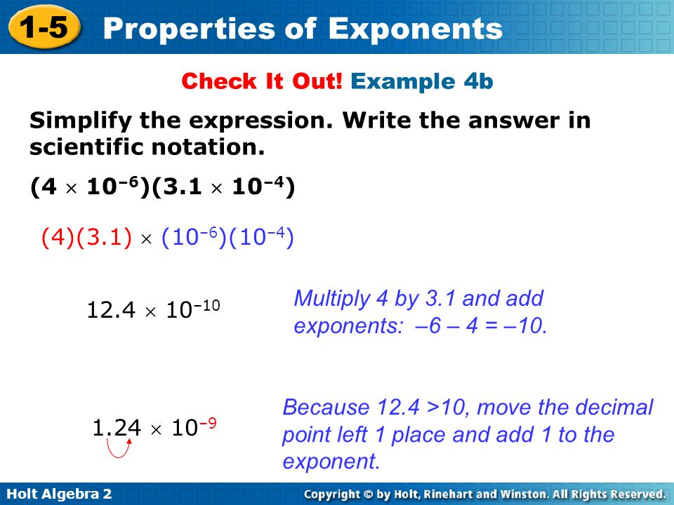 Holt Algebra 2 1-5 Properties of Exponents Because 12.4 >10, move the decimal point left 1 place and add 1 to the exponent. Multiply 4 by 3.1 and add