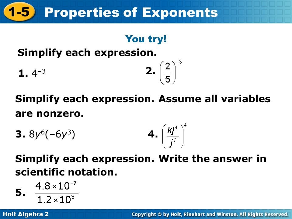 Holt Algebra 2 1-5 Properties of Exponents You try! Simplify each expression. 1. 4 –3 2. 3. 8y 6 (–6y 3 ) Simplify each expression. Assume all variabl