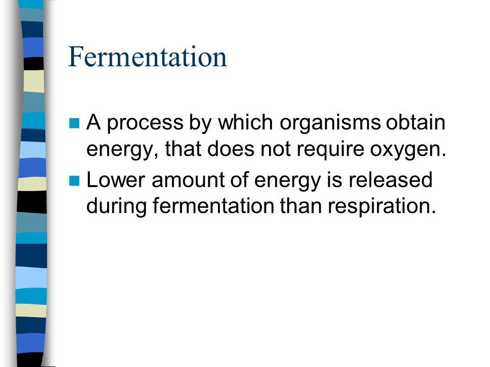 Fermentation A process by which organisms obtain energy, that does not require oxygen. Lower amount of energy is released during fermentation than res