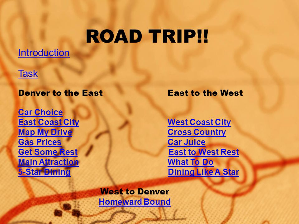 ROAD TRIP!! Introduction Task Denver to the EastEast to the West Car Choice East Coast CityWest Coast City Map My DriveCross Country Gas PricesCar Jui