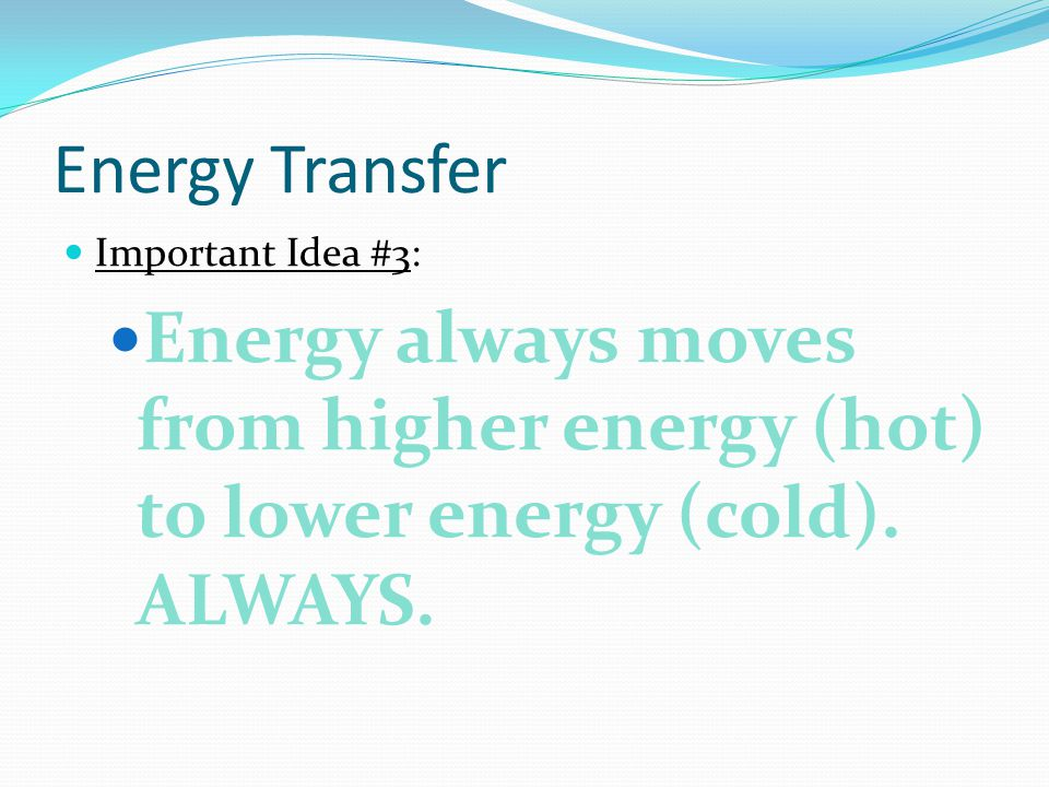 Energy Transfer Important Idea #3: Energy always moves from higher energy (hot) to lower energy (cold). ALWAYS.