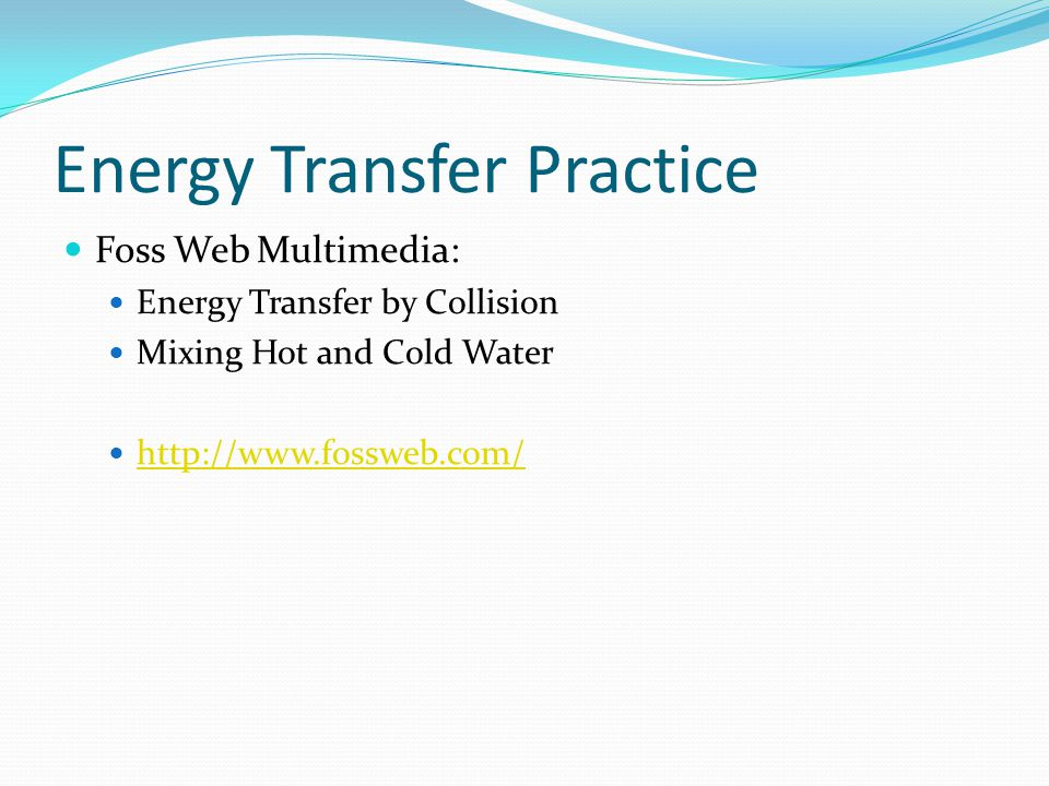 Energy Transfer Practice Foss Web Multimedia: Energy Transfer by Collision Mixing Hot and Cold Water http://www.fossweb.com/