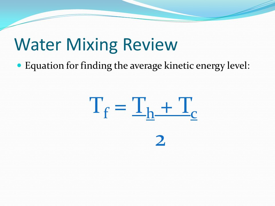 Water Mixing Review Equation for finding the average kinetic energy level: T f = T h + T c 2