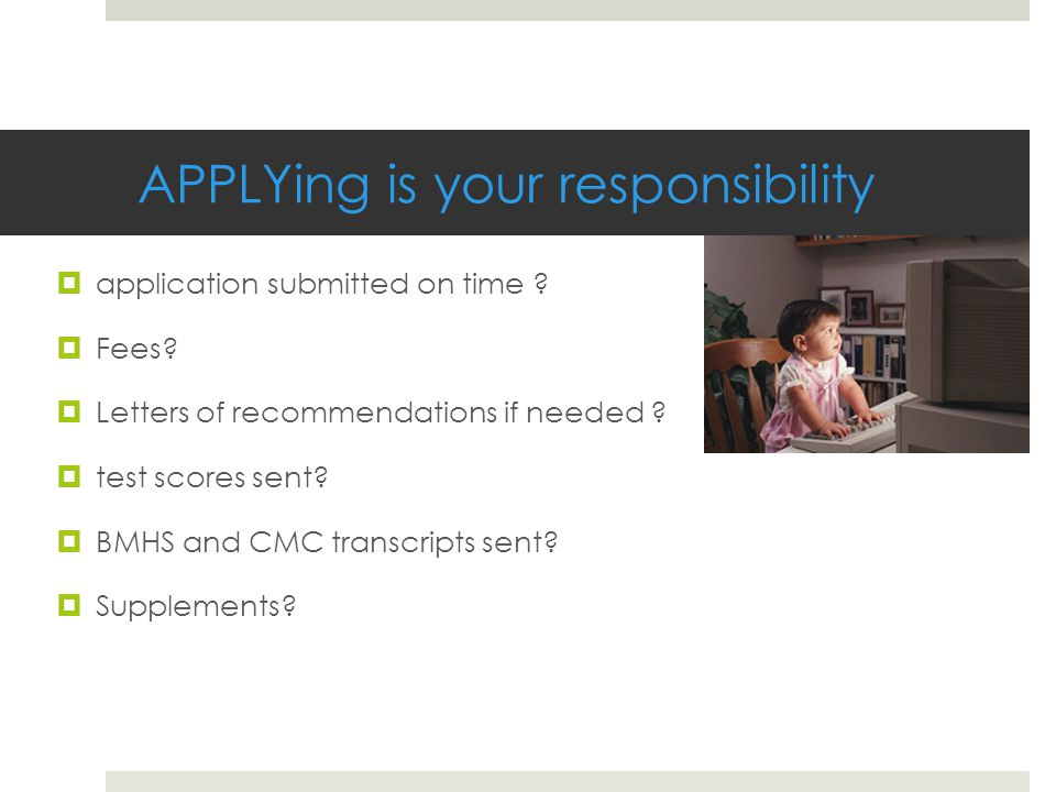 APPLYing is your responsibility  application submitted on time ?  Fees?  Letters of recommendations if needed ?  test scores sent?  BMHS and CMC