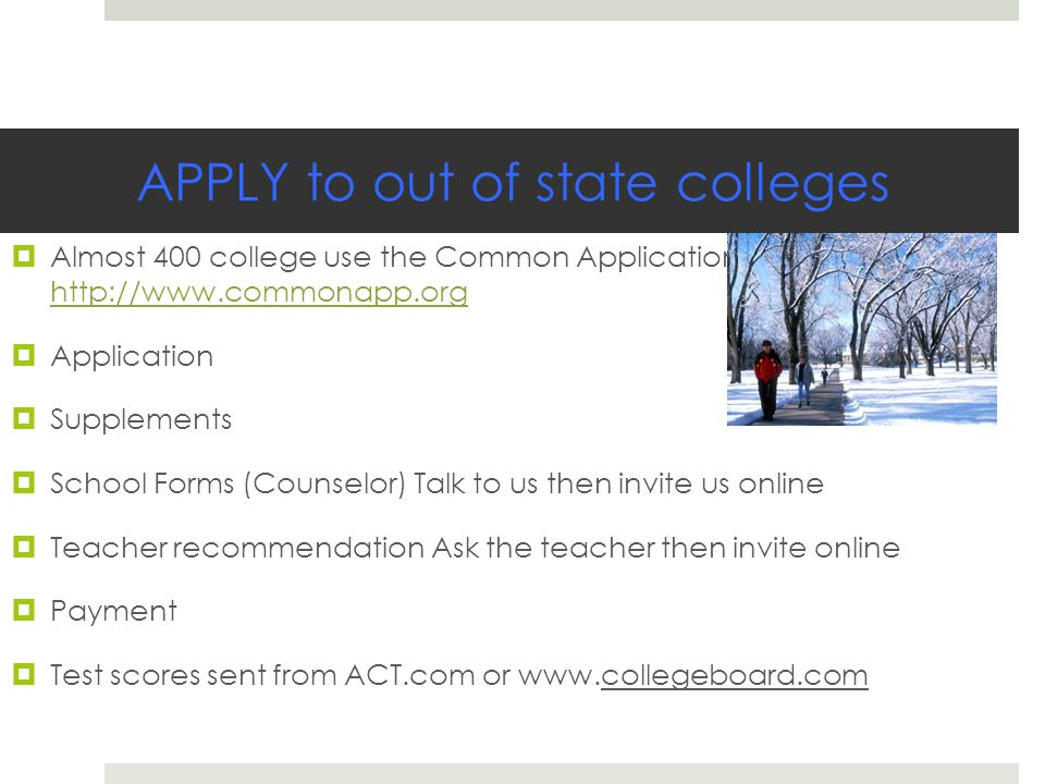APPLY to out of state colleges  Almost 400 college use the Common Application http://www.commonapp.org http://www.commonapp.org  Application  Supplements  School Forms (Counselor) Talk to us then invite us online  Teacher recommendation Ask the teacher then invite online  Payment  Test scores sent from ACT.com or www.collegeboard.com