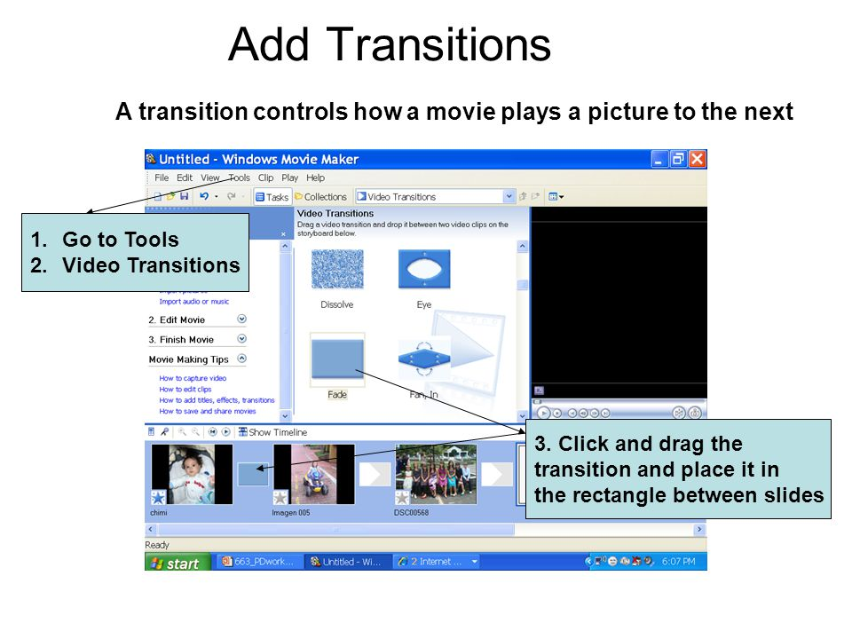 Add Transitions A transition controls how a movie plays a picture to the next 1.Go to Tools 2.Video Transitions 3.
