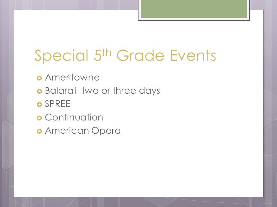 Special 5 th Grade Events  Ameritowne  Balarat two or three days  SPREE  Continuation  American Opera