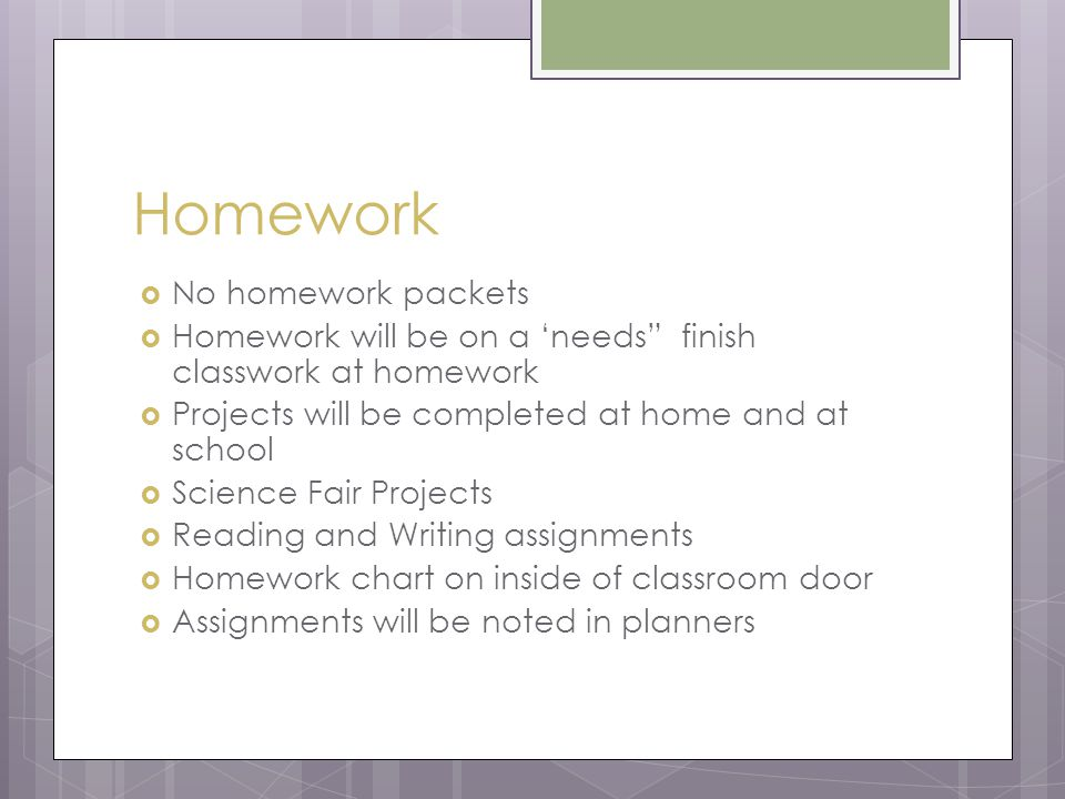 Homework  No homework packets  Homework will be on a 'needs finish classwork at homework  Projects will be completed at home and at school  Science Fair Projects  Reading and Writing assignments  Homework chart on inside of classroom door  Assignments will be noted in planners