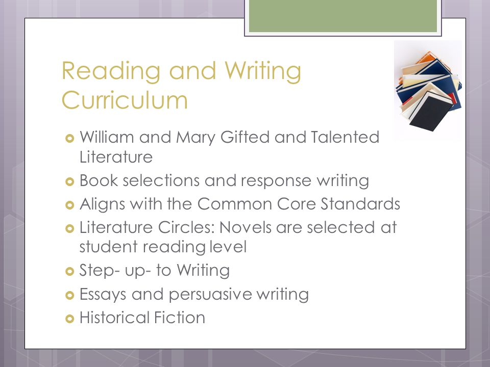 Reading and Writing Curriculum  William and Mary Gifted and Talented Literature  Book selections and response writing  Aligns with the Common Core Standards  Literature Circles: Novels are selected at student reading level  Step- up- to Writing  Essays and persuasive writing  Historical Fiction