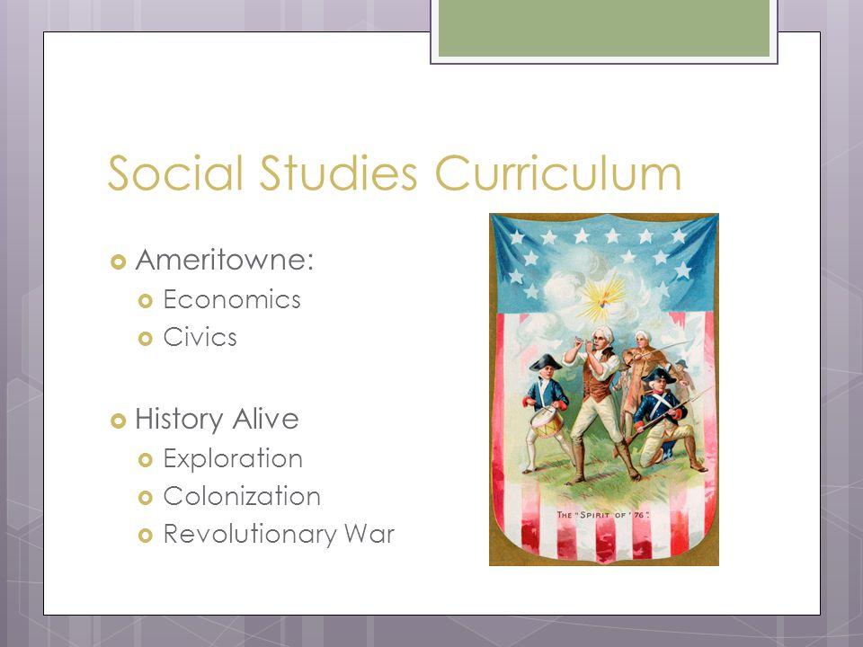Social Studies Curriculum  Ameritowne:  Economics  Civics  History Alive  Exploration  Colonization  Revolutionary War