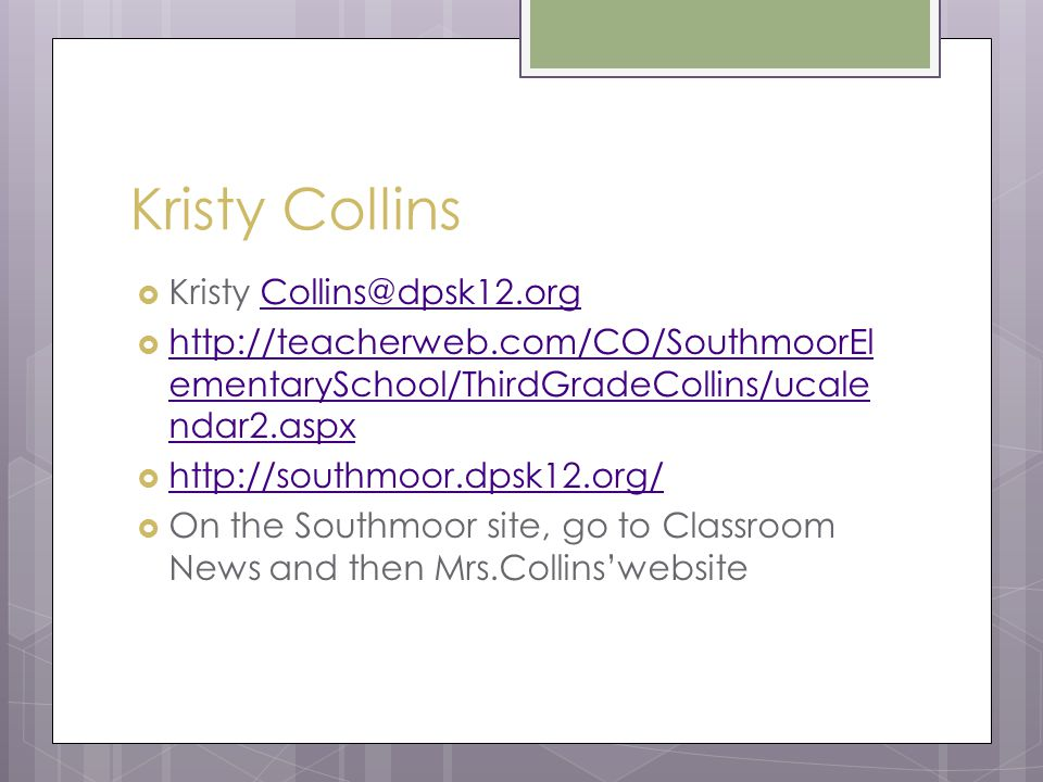 Kristy Collins  Kristy Collins@dpsk12.orgCollins@dpsk12.org  http://teacherweb.com/CO/SouthmoorEl ementarySchool/ThirdGradeCollins/ucale ndar2.aspx http://teacherweb.com/CO/SouthmoorEl ementarySchool/ThirdGradeCollins/ucale ndar2.aspx  http://southmoor.dpsk12.org/ http://southmoor.dpsk12.org/  On the Southmoor site, go to Classroom News and then Mrs.Collins'website